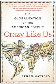 crazy like u by ethan watters essay Watters is an author and journalist who has spent the last two decades writing about psychiatry, social psychology and how culture shapes how we think, feel and act most recently, he is the author of crazy like us: the globalization of the american psyche.